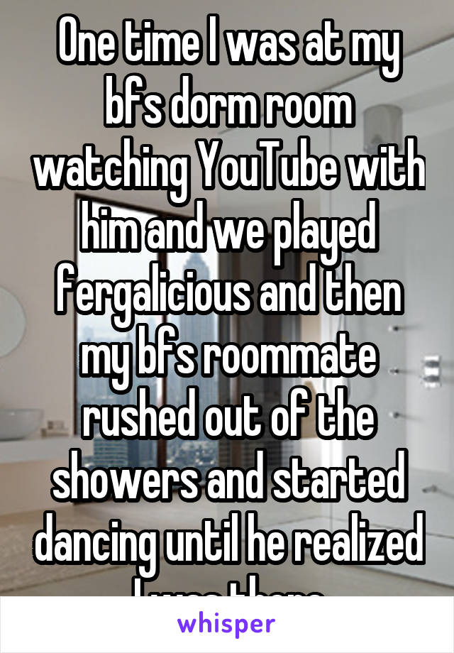 One time I was at my bfs dorm room watching YouTube with him and we played fergalicious and then my bfs roommate rushed out of the showers and started dancing until he realized I was there