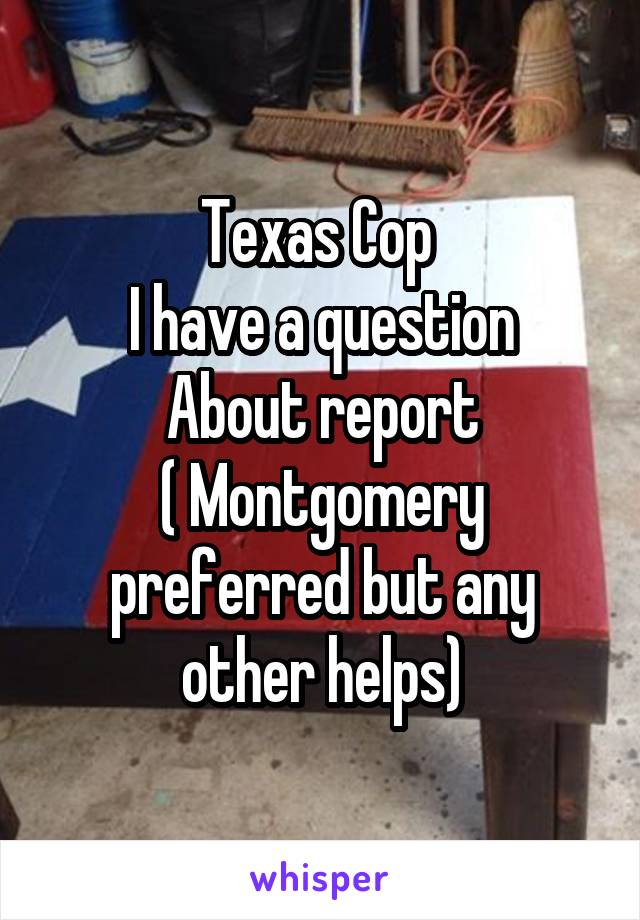 Texas Cop  I have a question About report ( Montgomery preferred but any other helps)