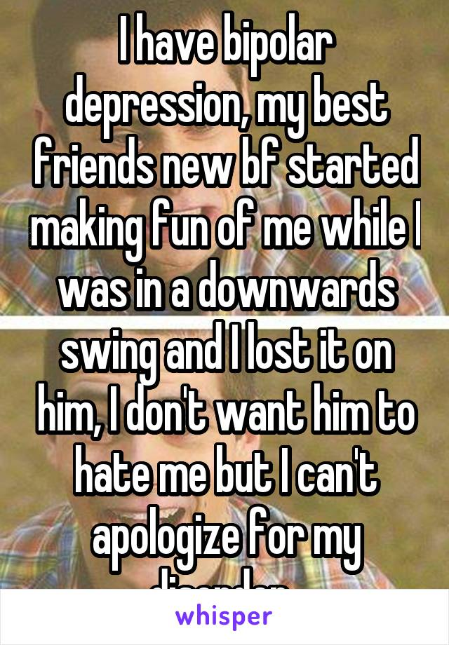 I have bipolar depression, my best friends new bf started making fun of me while I was in a downwards swing and I lost it on him, I don't want him to hate me but I can't apologize for my disorder..