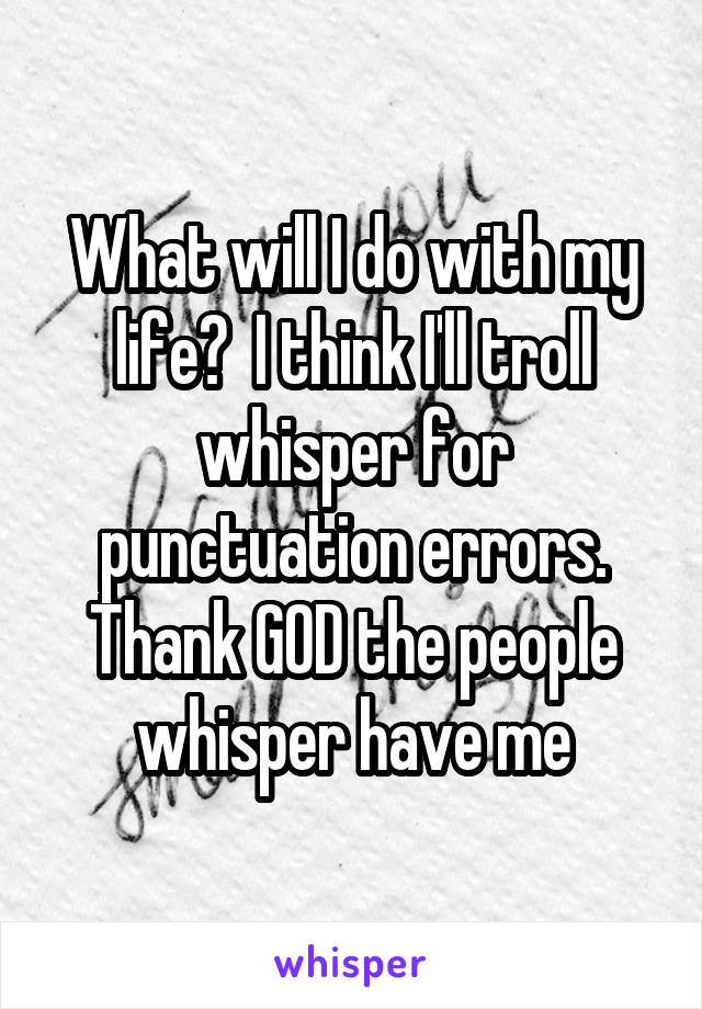 What will I do with my life?  I think I'll troll whisper for punctuation errors. Thank GOD the people whisper have me