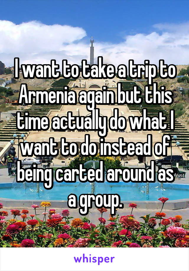 I want to take a trip to Armenia again but this time actually do what I want to do instead of being carted around as a group.