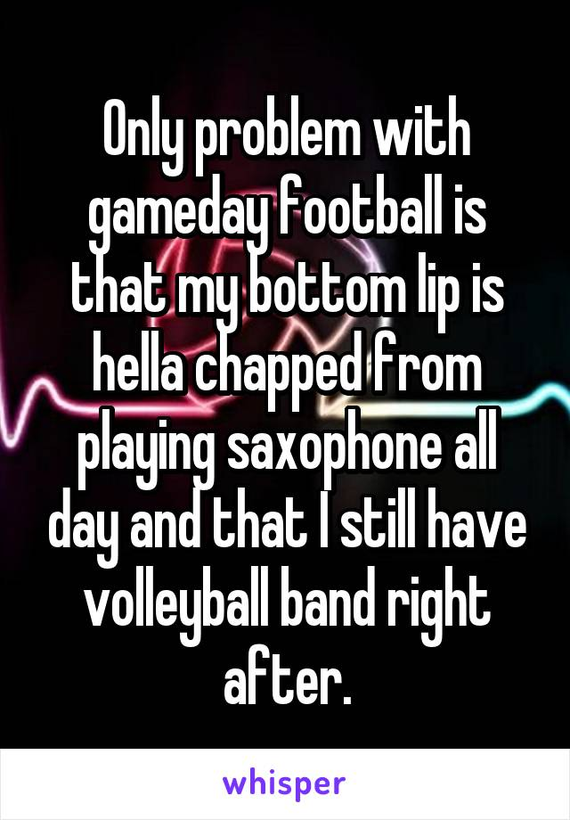 Only problem with gameday football is that my bottom lip is hella chapped from playing saxophone all day and that I still have volleyball band right after.