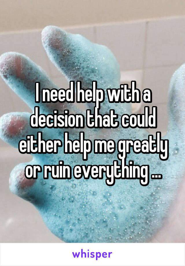I need help with a decision that could either help me greatly or ruin everything ...
