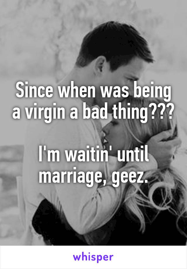 Since when was being a virgin a bad thing???  I'm waitin' until marriage, geez.