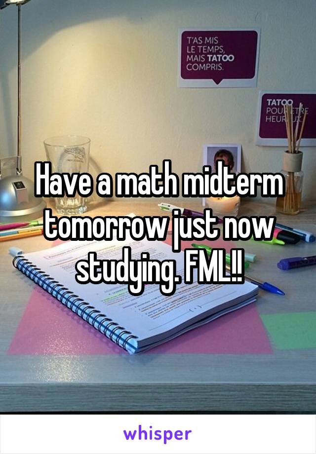 Have a math midterm tomorrow just now studying. FML!!