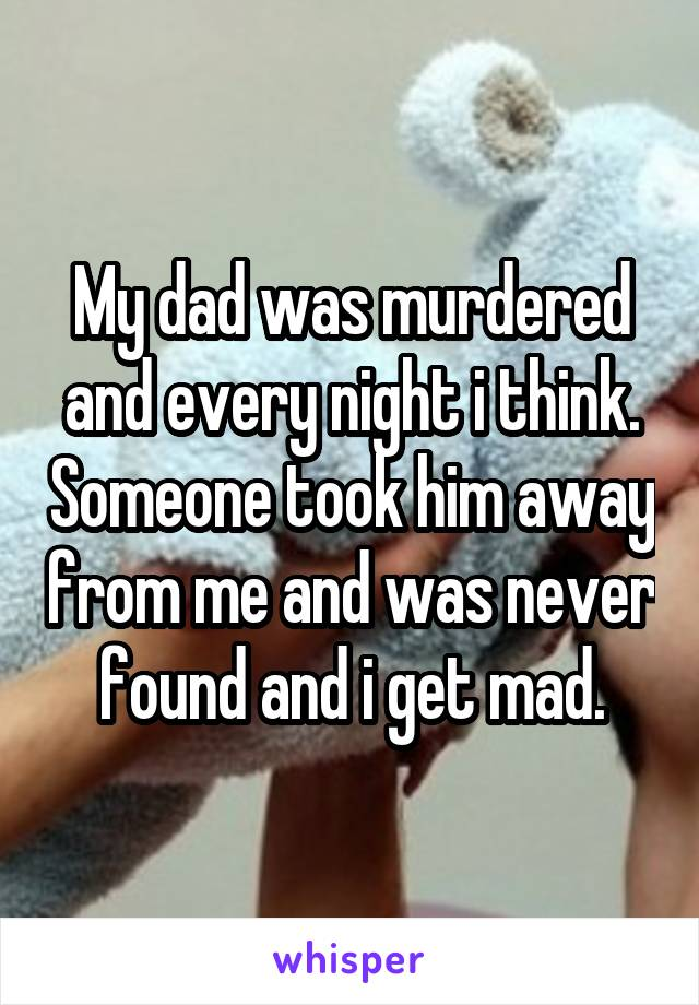 My dad was murdered and every night i think. Someone took him away from me and was never found and i get mad.
