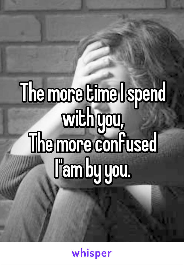 """The more time I spend with you, The more confused I""""am by you."""