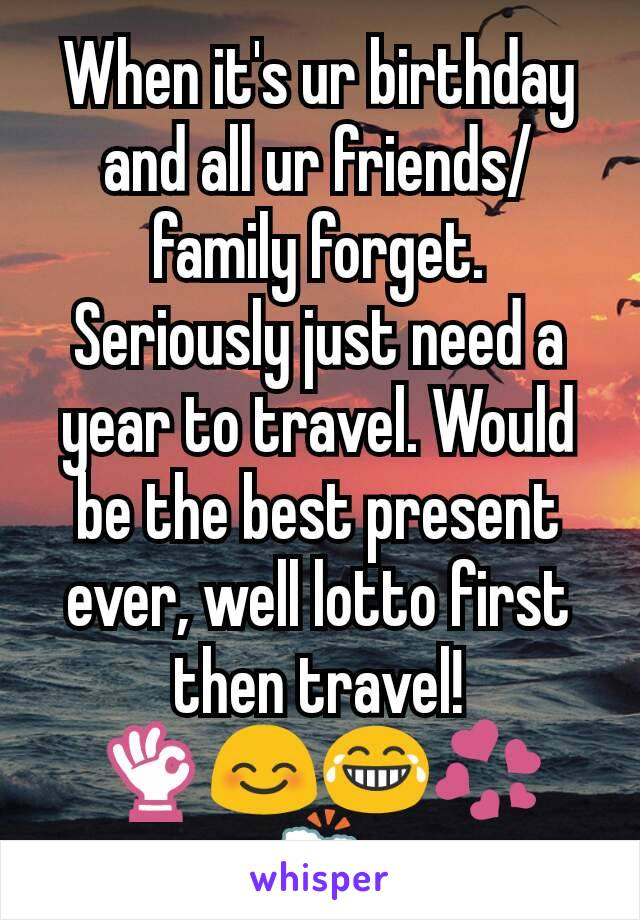 When it's ur birthday and all ur friends/family forget. Seriously just need a year to travel. Would be the best present ever, well lotto first then travel! 👌😊😂💞🍻