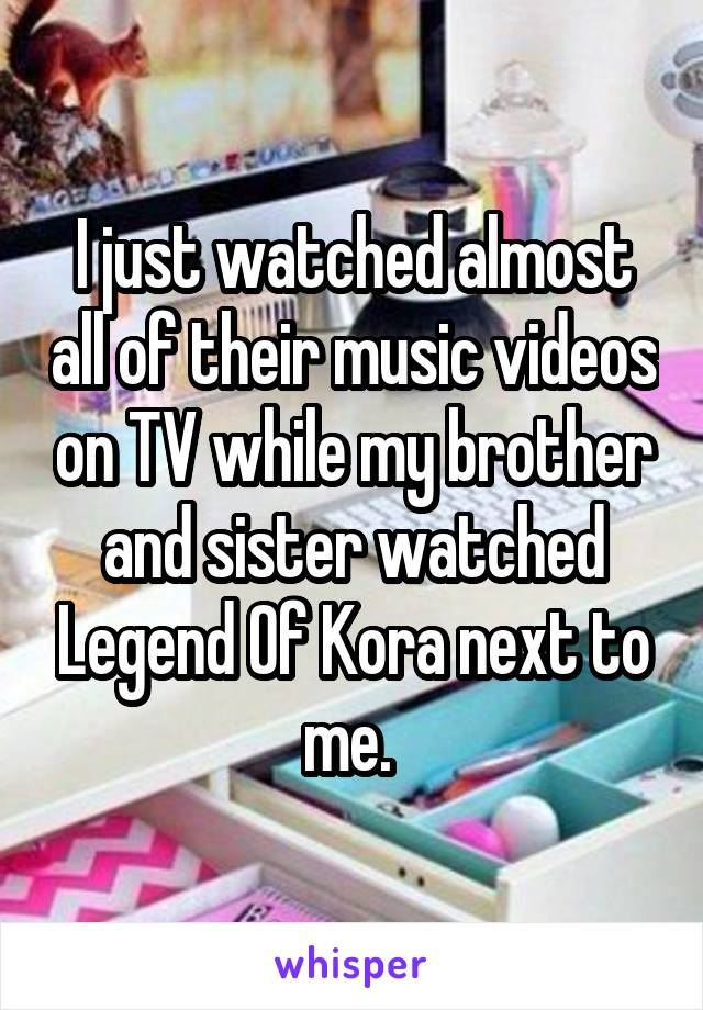 I just watched almost all of their music videos on TV while my brother and sister watched Legend Of Kora next to me.