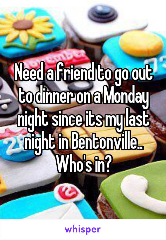 Need a friend to go out to dinner on a Monday night since its my last night in Bentonville.. Who's in?