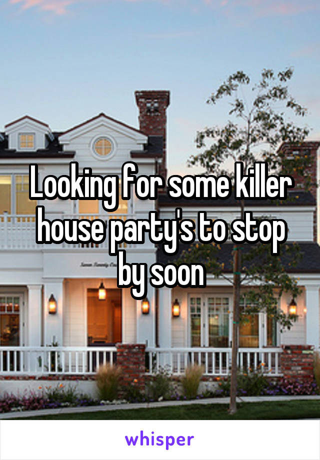 Looking for some killer house party's to stop by soon