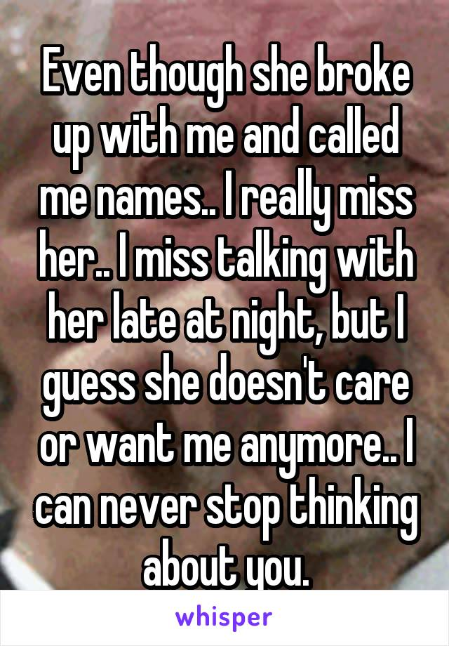 Even though she broke up with me and called me names.. I really miss her.. I miss talking with her late at night, but I guess she doesn't care or want me anymore.. I can never stop thinking about you.