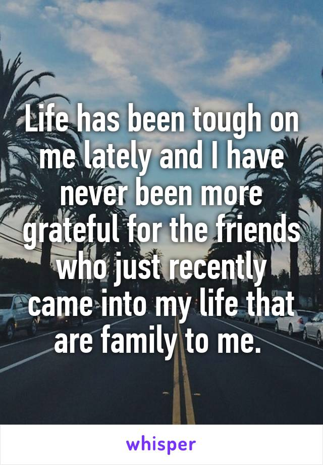 Life has been tough on me lately and I have never been more grateful for the friends who just recently came into my life that are family to me.
