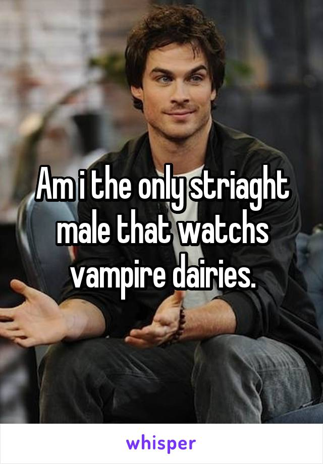 Am i the only striaght male that watchs vampire dairies.