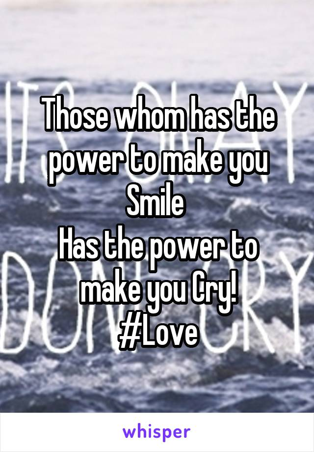 Those whom has the power to make you Smile  Has the power to make you Cry! #Love