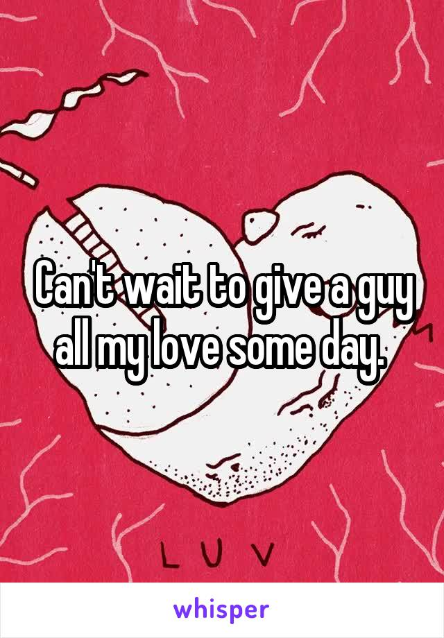 Can't wait to give a guy all my love some day.