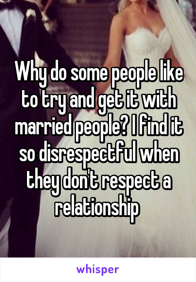 Why do some people like to try and get it with married people? I find it so disrespectful when they don't respect a relationship
