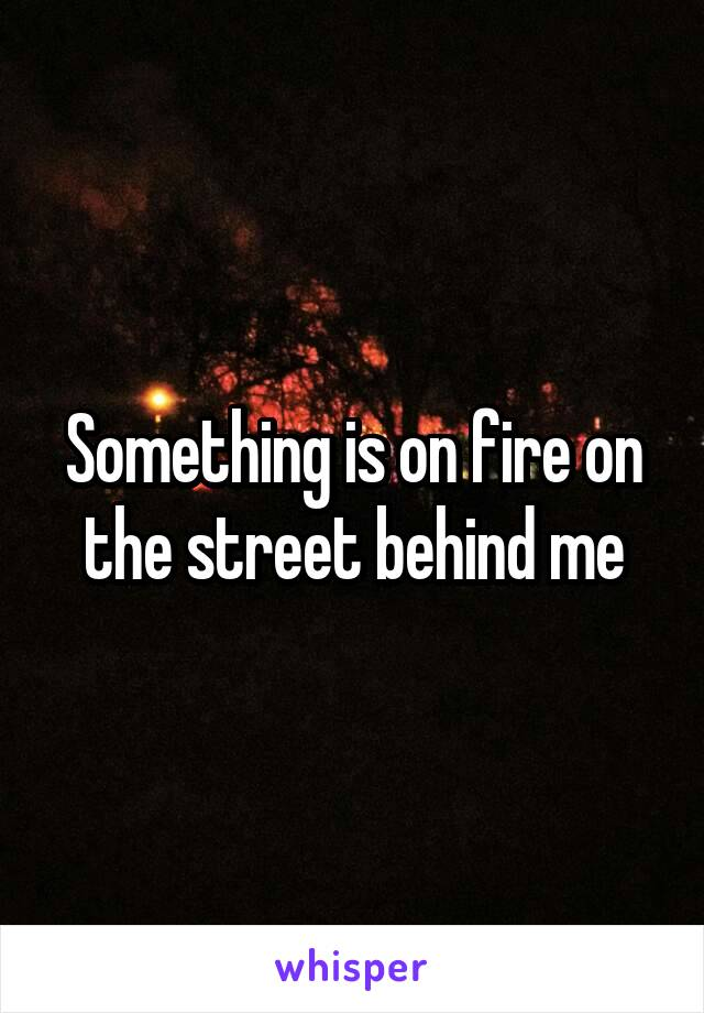 Something is on fire on the street behind me