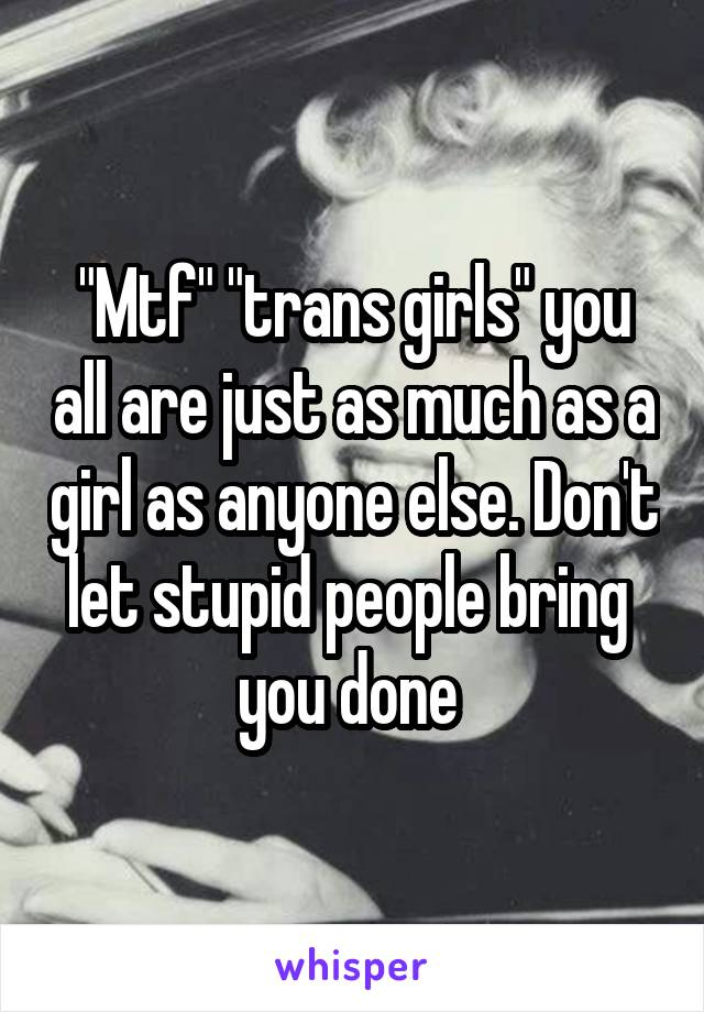 """""""Mtf"""" """"trans girls"""" you all are just as much as a girl as anyone else. Don't let stupid people bring  you done"""
