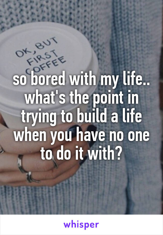 so bored with my life.. what's the point in trying to build a life when you have no one to do it with?