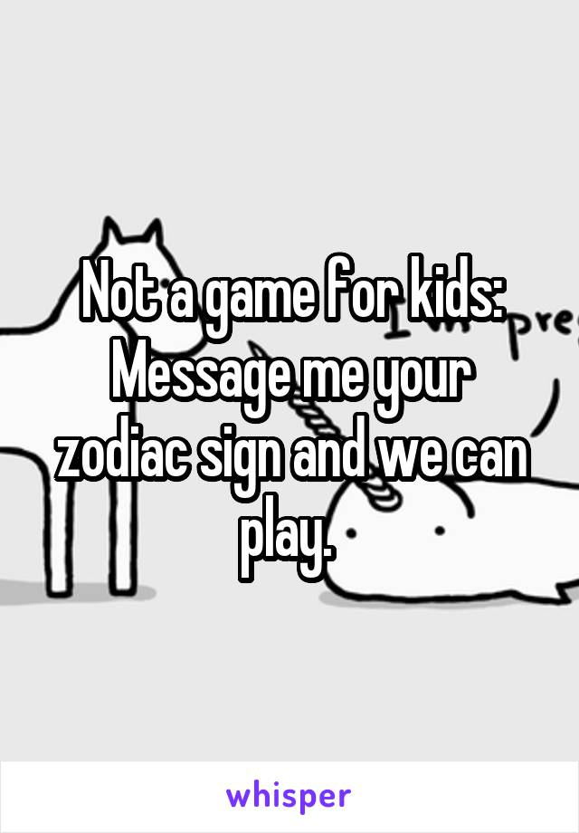 Not a game for kids: Message me your zodiac sign and we can play.