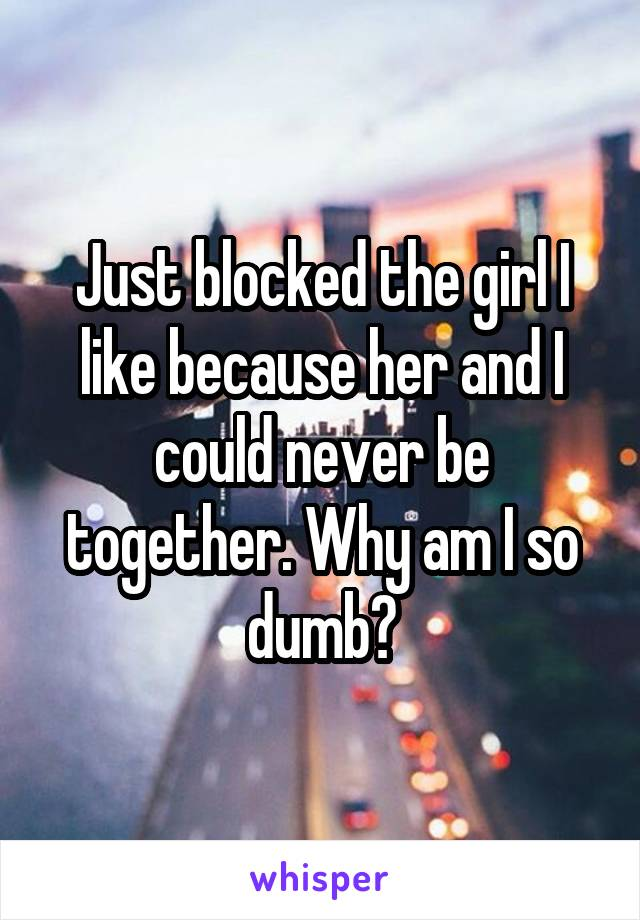 Just blocked the girl I like because her and I could never be together. Why am I so dumb?