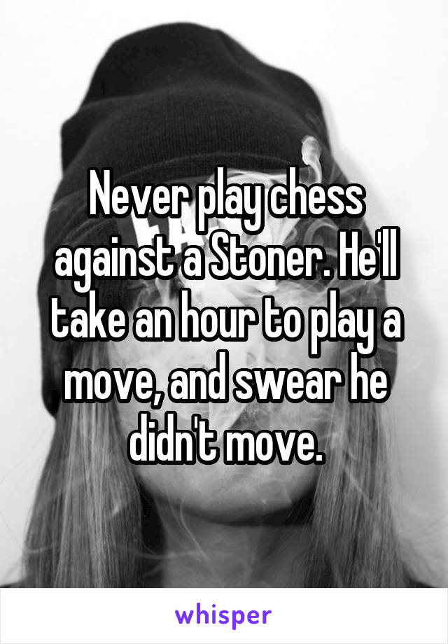 Never play chess against a Stoner. He'll take an hour to play a move, and swear he didn't move.