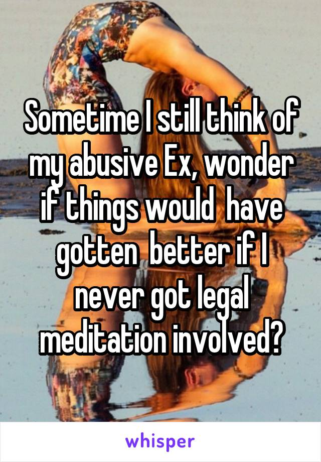 Sometime I still think of my abusive Ex, wonder if things would  have gotten  better if I never got legal meditation involved?