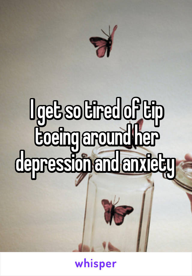 I get so tired of tip toeing around her depression and anxiety