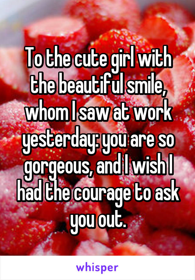 To the cute girl with the beautiful smile, whom I saw at work yesterday: you are so gorgeous, and I wish I had the courage to ask you out.