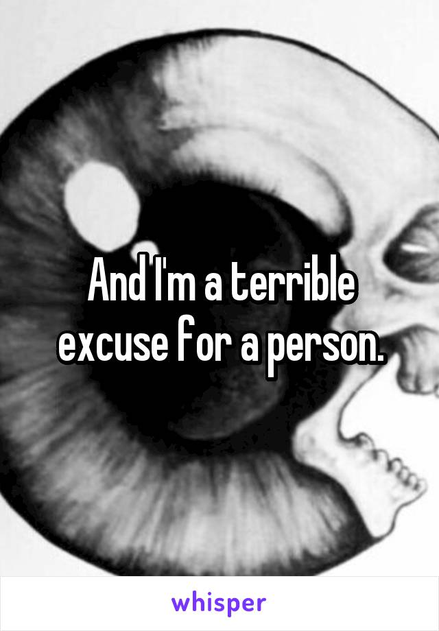 And I'm a terrible excuse for a person.
