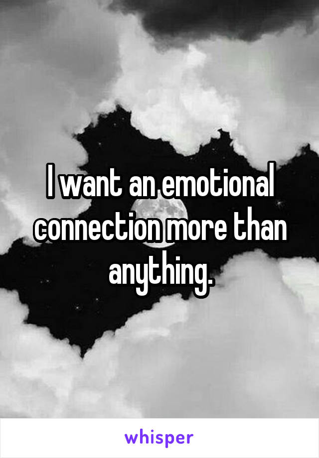 I want an emotional connection more than anything.