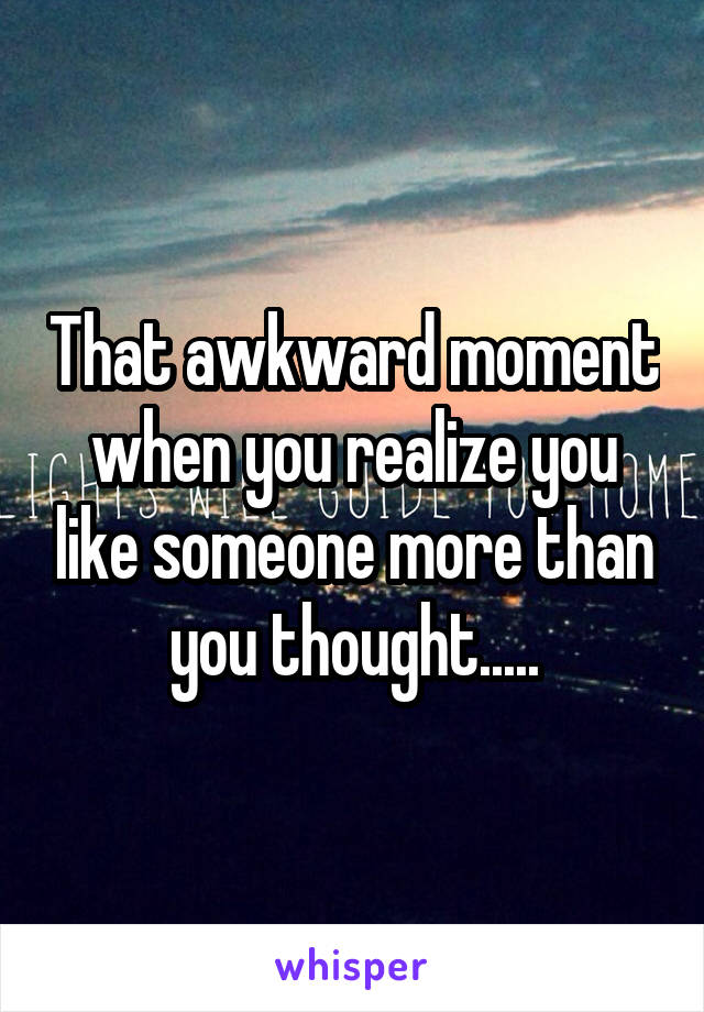 That awkward moment when you realize you like someone more than you thought.....