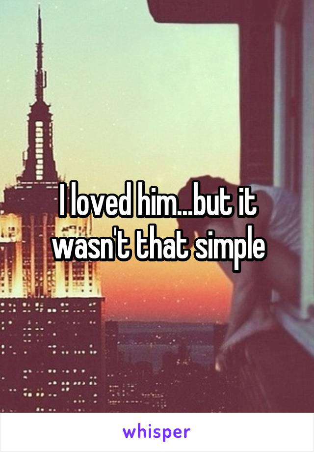 I loved him...but it wasn't that simple