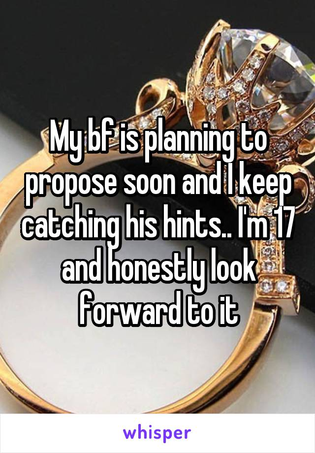 My bf is planning to propose soon and I keep catching his hints.. I'm 17 and honestly look forward to it