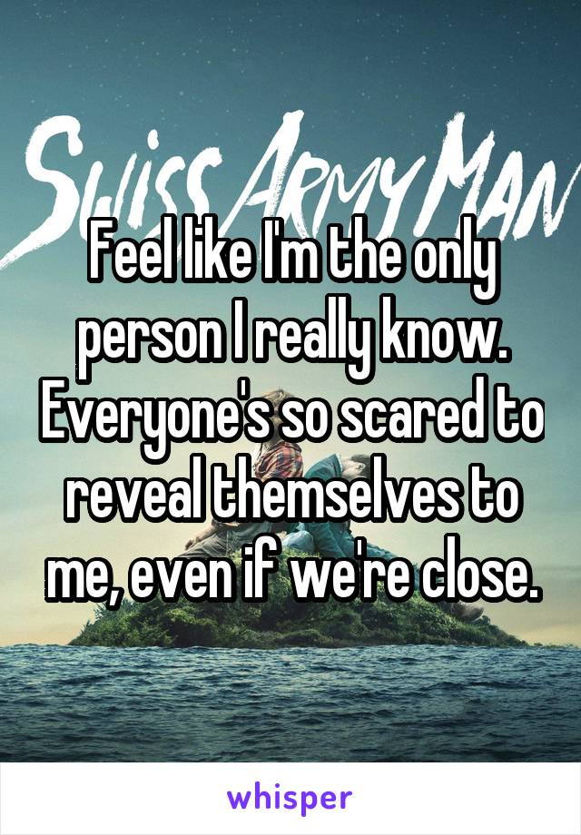 Feel like I'm the only person I really know. Everyone's so scared to reveal themselves to me, even if we're close.