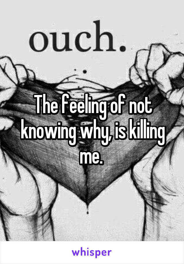 The feeling of not knowing why, is killing me.