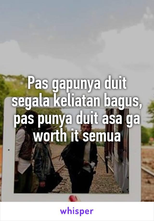 Pas gapunya duit segala keliatan bagus, pas punya duit asa ga worth it semua