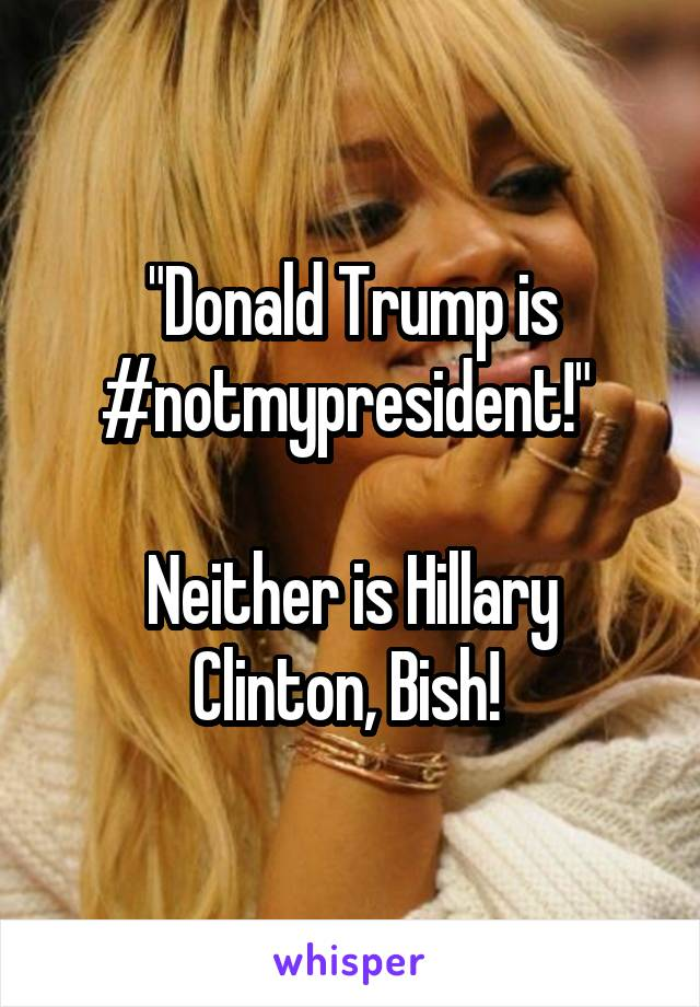 """Donald Trump is #notmypresident!""   Neither is Hillary Clinton, Bish!"