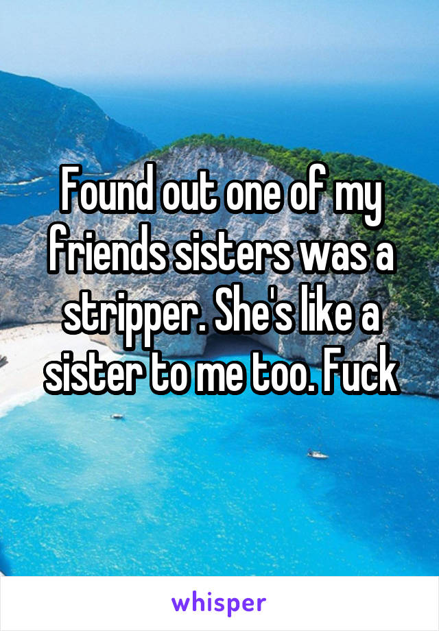 Found out one of my friends sisters was a stripper. She's like a sister to me too. Fuck