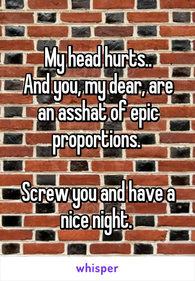 My head hurts.. And you, my dear, are an asshat of epic proportions.   Screw you and have a nice night.