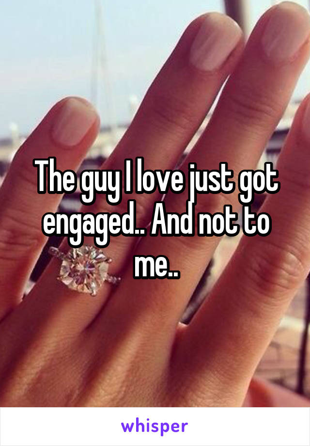 The guy I love just got engaged.. And not to me..