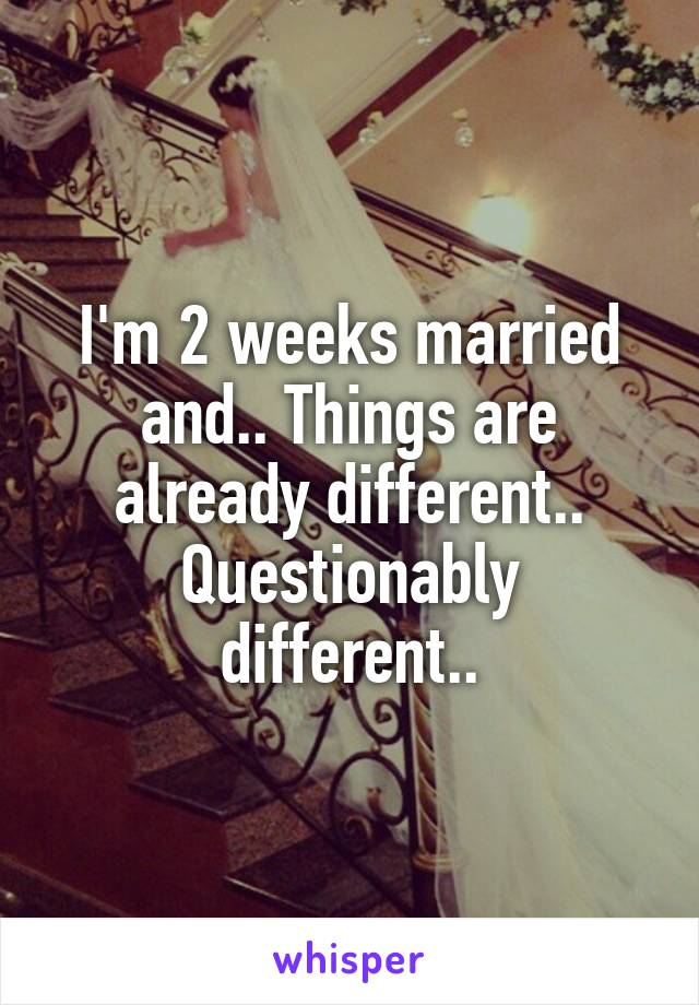 I'm 2 weeks married and.. Things are already different.. Questionably different..