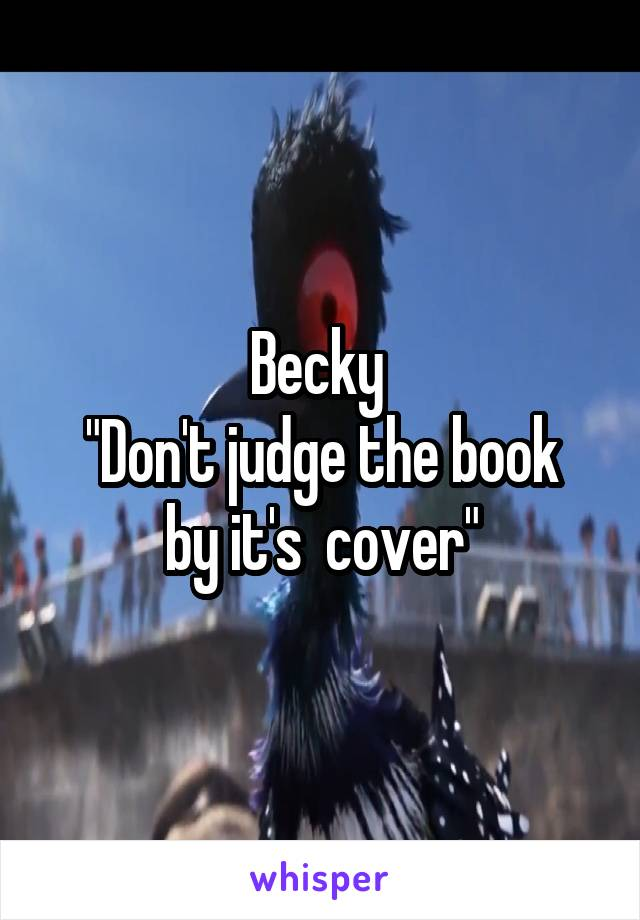 """Becky  """"Don't judge the book by it's  cover"""""""