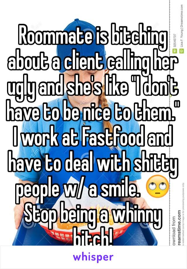 """Roommate is bitching about a client calling her ugly and she's like """"I don't have to be nice to them."""" I work at Fastfood and have to deal with shitty people w/ a smile. 🙄 Stop being a whinny bitch!"""