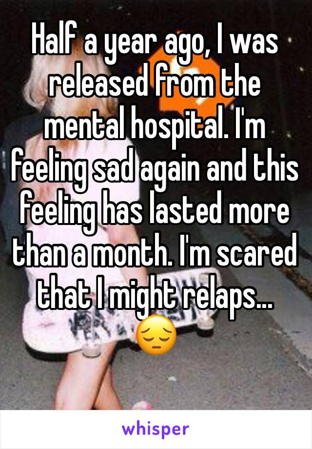 Half a year ago, I was released from the mental hospital. I'm feeling sad again and this feeling has lasted more than a month. I'm scared that I might relaps... 😔
