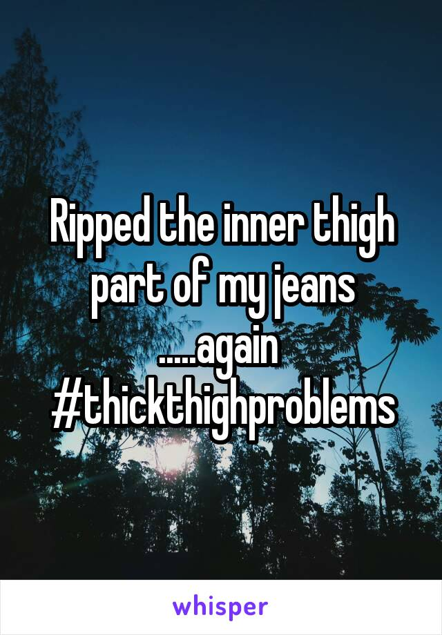 Ripped the inner thigh part of my jeans .....again  #thickthighproblems