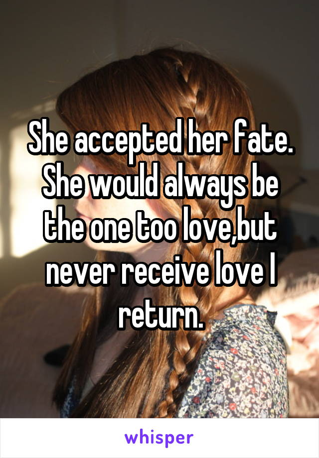 She accepted her fate. She would always be the one too love,but never receive love I return.