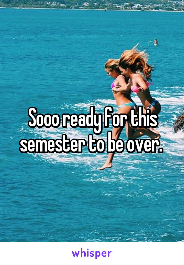 Sooo ready for this semester to be over.