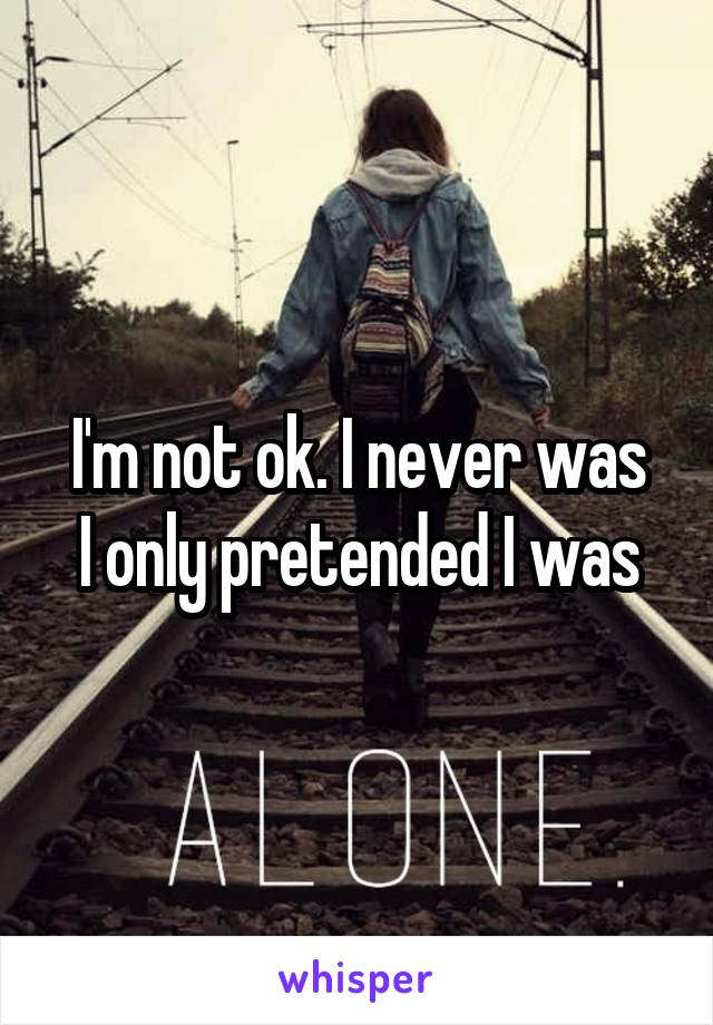 I'm not ok. I never was I only pretended I was